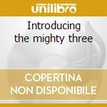 Introducing the mighty three cd musicale