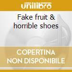 Fake fruit & horrible shoes cd musicale di Artisti Vari