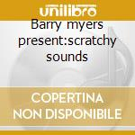 Barry myers present:scratchy sounds cd musicale