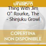Thing With Jim O'' Rourke, The - Shinjuku Growl cd musicale di Thing with jim o'rou