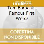 Tom Burbank - Famous First Words cd musicale di Tom Burbank