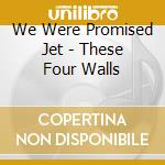 We Were Promised Jet - These Four Walls cd musicale di We were promised jet
