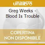 Greg Weeks - Blood Is Trouble cd musicale di Greg Weeks
