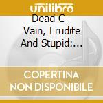 CD - DEAD C - Vain, Erudite and Stupid: Selected Works cd musicale di C. Dead