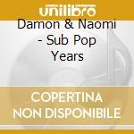 Damon & Naomi - Sub Pop Years cd musicale di DAMON & NAOMI