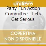 Party Fun Action Committee - Lets Get Serious cd musicale di PARTY FUN COMMITTEE