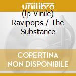 (LP VINILE) RAVIPOPS / THE SUBSTANCE                  lp vinile di Walz C-rayz