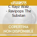 C Rayz Walz - Ravipops The Substan cd musicale di Walz C-rayz