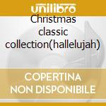 Christmas classic collection(hallelujah) cd musicale di Artisti Vari