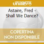 Astaire, Fred - Shall We Dance? cd musicale di Fred Astaire