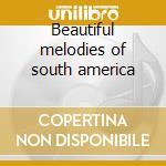 Beautiful melodies of south america cd musicale di Artisti Vari