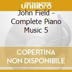 John Field - Complete Piano Music 5 cd musicale di J. Field
