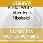 Bukka White - Aberdeen Mississipi cd musicale di Bukka White