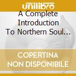 A COMPLETE INTRODUCTION TO NORTHERN SOUL (BOX 4CD) cd musicale di ARTISTI VARI