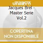 Jacques Brel - Master Serie Vol.2 cd musicale di Jacques Brel