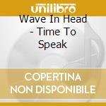 Wave In Head - Time To Speak cd musicale di WAVE IN HEAD