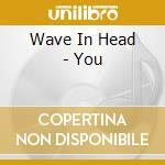 Wave In Head - You cd musicale di WAVE IN HEAD