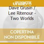 Dave Grusin / Lee Ritenour - Two Worlds cd musicale di Ritenour lee & grusin dave