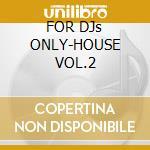 FOR DJs ONLY-HOUSE VOL.2 cd musicale di ARTISTI VARI