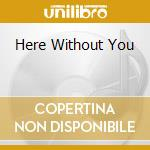 HERE WITHOUT YOU cd musicale di 3 DOORS DOWN