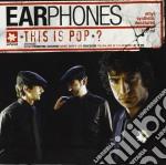 Earphones - This Is Pop? cd musicale di EARPHONES