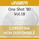 ONE SHOT '80 VOL.18 cd musicale di ARTISTI VARI