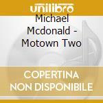 MOTOWN TWO cd musicale di Michael Mcdonald