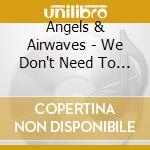 Angels & Airwaves - We Don't Need To Whisper cd musicale di ANGELS & AIRWAVES