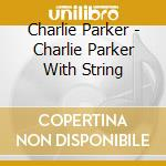Charlie Parker - Charlie Parker With String cd musicale di Charlie Parker