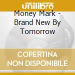 Money Mark - Brand New By Tomorrow cd musicale di Mark Money