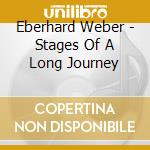 Eberhard Weber - Stages Of A Long Journey cd musicale di Eberhard Weber