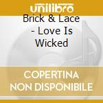 LOVE IS WICKED cd musicale di BRICK & LACE