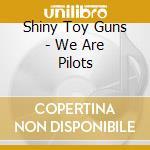 Shiny Toy Guns - We Are Pilots cd musicale di Shiny toy guns