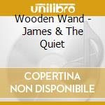 Wooden Wand - James & The Quiet cd musicale di Wand Wooden