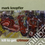 Mark Knopfler - Kill To Get Crimson cd musicale di Mark Knopfler