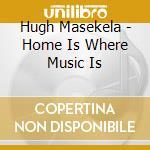 Hugh Masekela - Home Is Where Music Is cd musicale di H. Masekela