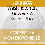 A SECRET PLACE                            cd musicale di Washington grover jr