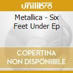 Metallica - Six Feet Under Ep cd musicale di Metallica