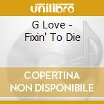 G Love - Fixin' To Die cd musicale di G.love