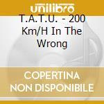 T.A.T.U. - 200 Km/H In The Wrong cd musicale di T.a.t.u.
