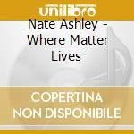 WHERE MATTER LIVES                        cd musicale di Nate Ashley