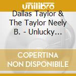 Dallas Taylor & The Taylor Neely B. - Unlucky In Love cd musicale di Dallas Taylor