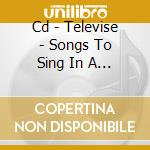 CD - TELEVISE - SONGS TO SING IN A & E cd musicale di TELEVISE