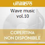 Wave music vol.10 cd musicale di Artisti Vari