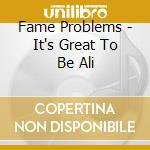 Fame Problems - It's Great To Be Ali cd musicale di Problems Fame