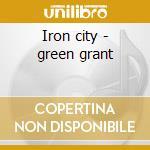 Iron city - green grant cd musicale di Green Grant