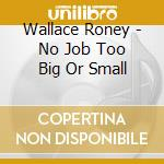 No job too big or small - roney wallace cd musicale di Roney Wallace