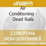 Air Conditioning - Dead Rails cd musicale di Conditioning Air