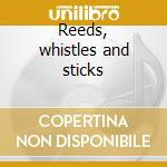 Reeds, whistles and sticks cd musicale di Anthony Moore