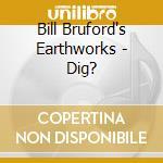 Bill Bruford's Earthworks - Dig? cd musicale di BILL BRUFORD EARTHWO